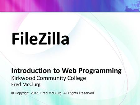 FileZilla Introduction to Web Programming Kirkwood Community College Fred McClurg © Copyright 2015, Fred McClurg, All Rights Reserved.
