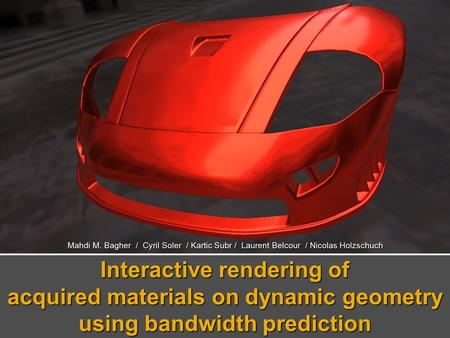 Mahdi M. Bagher / Cyril Soler / Kartic Subr / Laurent Belcour / Nicolas Holzschuch Interactive rendering of acquired materials on dynamic geometry using.
