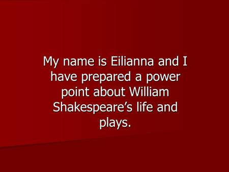 My name is Eilianna and I have prepared a power point about William Shakespeare's life and plays.