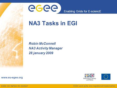 EGEE-III INFSO-RI-222667 Enabling Grids for E-sciencE www.eu-egee.org EGEE and gLite are registered trademarks Robin McConnell NA3 Activity Manager 28.