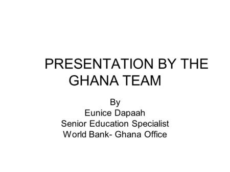 PRESENTATION BY THE GHANA TEAM By Eunice Dapaah Senior Education Specialist World Bank- Ghana Office.