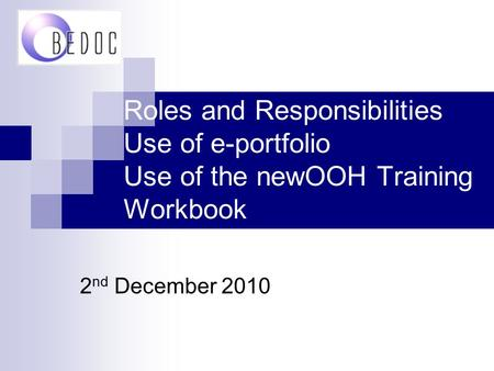 Roles and Responsibilities Use of e-portfolio Use of the newOOH Training Workbook 2 nd December 2010.