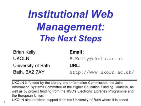 1 Institutional Web Management: The Next Steps Brian Kelly  UKOLN University of BathURL: Bath, BA2 7AY