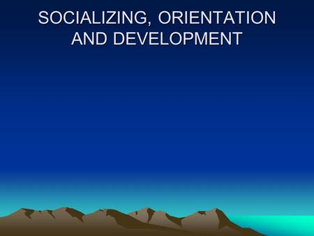 SOCIALIZING, ORIENTATION AND DEVELOPMENT. Socializing, orienting and developing process - programs Adapt to new organization and work responsibilities.