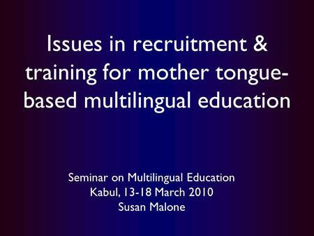 Issues in recruitment & training for mother tongue- based multilingual education Seminar on Multilingual Education Kabul, 13-18 March 2010 Susan Malone.