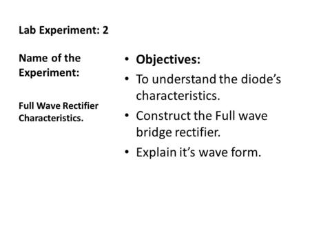 Lab Experiment: 2 Objectives: To understand the diode's characteristics. Construct the Full wave bridge rectifier. Explain it's wave form. Name of the.
