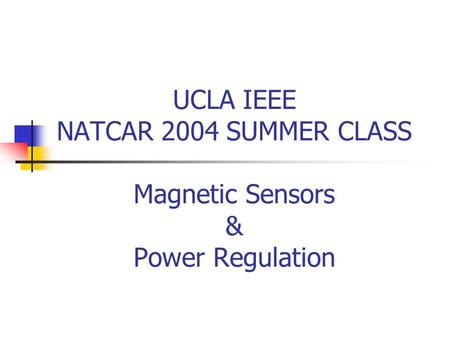 UCLA IEEE NATCAR 2004 SUMMER CLASS Magnetic Sensors & Power Regulation.