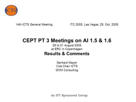 An IFT Sponsored Group 14th ICTS General MeetingITC 2005, Las Vegas, 25. Oct. 2005 CEPT PT 3 Meetings on AI 1.5 & 1.6 29 to 31 August 2005 at ERC in Copenhagen.