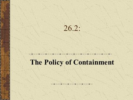 26.2: The Policy of Containment. A. The Truman Doctrine 1.While FDR favored diplomacy and compromise, Truman was committed to a get- tough policy with.