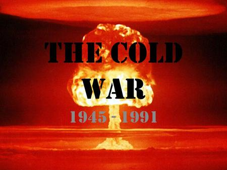 The Cold war 1945 - 1991. The Cold war Roots of the cold war Impacts of cold war International and domestic fears.