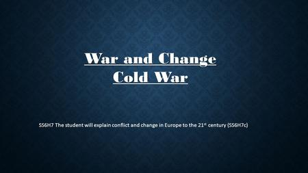 War and Change Cold Wa War and Change Cold War SS6H7 The student will explain conflict and change in Europe to the 21 st century (SS6H7c)