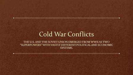 "Cold War Conflicts THE U.S. AND THE SOVIET UNION EMERGED FROM WWII AS TWO ""SUPERPOWERS"" WITH VASTLY DIFFERENT POLITICAL AND ECONOMIC SYSTEMS."