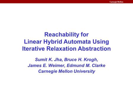 Reachability for Linear Hybrid Automata Using Iterative Relaxation Abstraction Sumit K. Jha, Bruce H. Krogh, James E. Weimer, Edmund M. Clarke Carnegie.