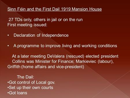 Sinn Féin and the First Dail 1919 Mansion House 27 TDs only, others in jail or on the run First meeting issued: Declaration of Independence A programme.