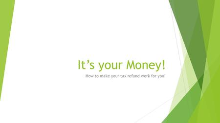 It's your Money! How to make your tax refund work for you!