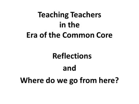 Teaching Teachers in the Era of the Common Core Reflections and Where do we go from here?