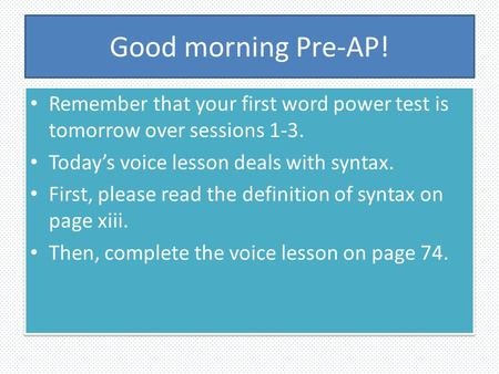 Good morning Pre-AP! Remember that your first word power test is tomorrow over sessions 1-3. Today's voice lesson deals with syntax. First, please read.