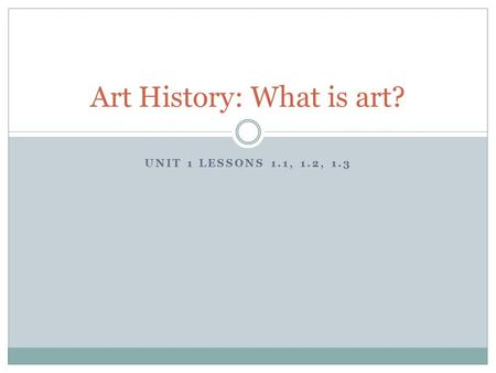 UNIT 1 LESSONS 1.1, 1.2, 1.3 Art History: What is art?