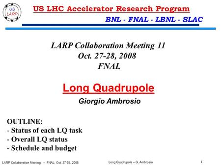 Long Quadrupole – G. Ambrosio 1 LARP Collaboration Meeting – FNAL, Oct. 27-28, 2008 BNL - FNAL - LBNL - SLAC Long Quadrupole Giorgio Ambrosio LARP Collaboration.