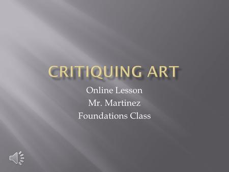 Online Lesson Mr. Martinez Foundations Class Critique means to Criticize.