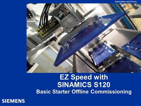 Automation and Drives EZ Speed with SINAMICS S120 Basic Starter Offline Commissioning.
