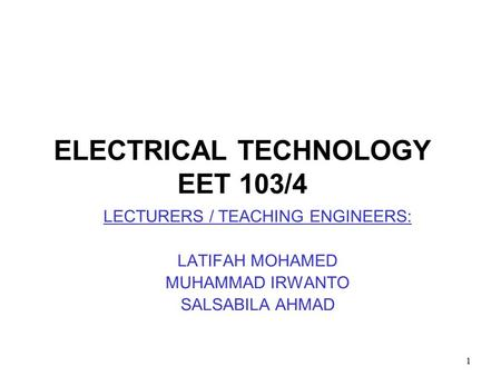 1 ELECTRICAL TECHNOLOGY EET 103/4 LECTURERS / TEACHING ENGINEERS: LATIFAH MOHAMED MUHAMMAD IRWANTO SALSABILA AHMAD.