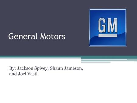 General Motors By: Jackson Spivey, Shaun Jameson, and Joel Vastl.