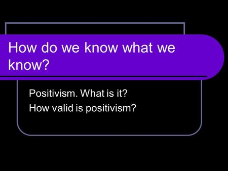 How do we know what we know? Positivism. What is it? How valid is positivism?