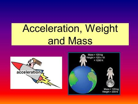 Acceleration, Weight and Mass. Weight Near the surface of the Earth, the pull of gravity on a body is practically constant and every falling body acquires.