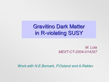 Gravitino Dark Matter in R-violating SUSY M. Lola MEXT-CT-2004-014297 Work with N.E.Bomark, P.Osland and A.Raklev.