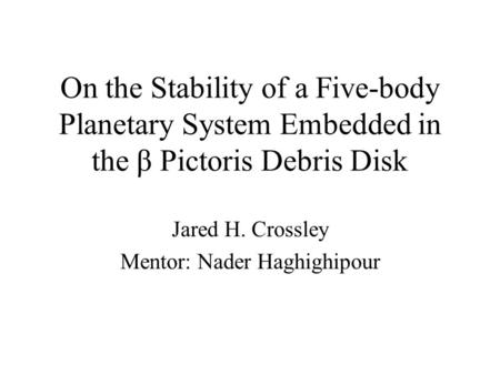 On the Stability of a Five-body Planetary System Embedded in the β Pictoris Debris Disk Jared H. Crossley Mentor: Nader Haghighipour.