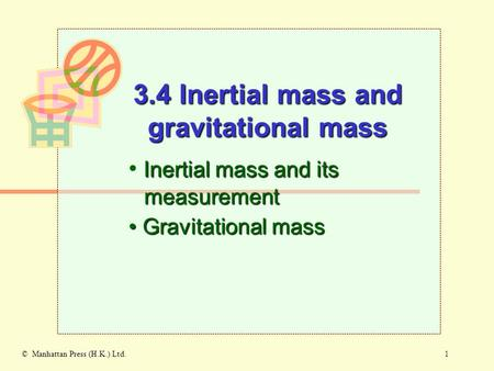 1© Manhattan Press (H.K.) Ltd. Inertial mass and its measurement Gravitational mass Gravitational mass 3.4 Inertial mass and gravitational mass.