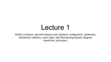 Lecture 1 Stellar evolution, spectral features and chemical composition, luminosity, blackbody radiation, color index and Hertzsprung-Russel diagram transitions,