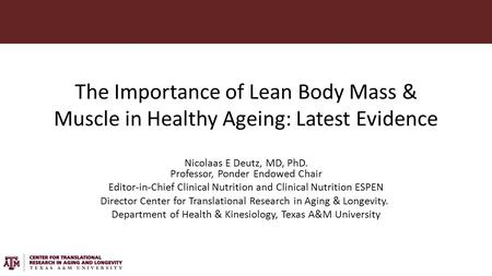 The Importance of Lean Body Mass & Muscle in Healthy Ageing: Latest Evidence Nicolaas E Deutz, MD, PhD. Professor, Ponder Endowed Chair Editor-in-Chief.