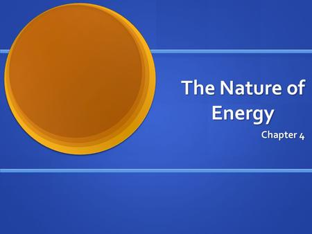 The Nature of Energy Chapter 4. What is energy? Energy is the ability to cause a change. Energy is the ability to cause a change.