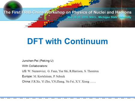 DFT with Continuum Junchen Pei (Peking U) With Collaborators: US : W. Nazarewicz, G. Fann, Yue Shi, R.Harrison, S. Thornton Europe: M. Kortelainen, P.