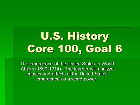 U.S. History Core 100, Goal 6 The emergence of the United States in World Affairs (1890-1914) - The learner will analyze causes and effects of the United.
