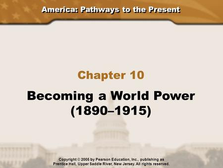 America: Pathways to the Present Chapter 10 Becoming a World Power (1890–1915) Copyright © 2005 by Pearson Education, Inc., publishing as Prentice Hall,