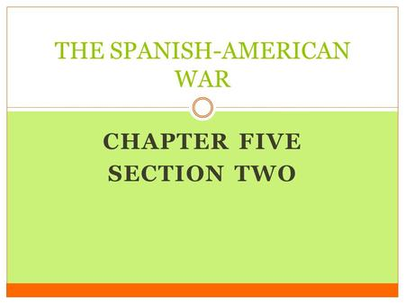 CHAPTER FIVE SECTION TWO THE SPANISH-AMERICAN WAR.