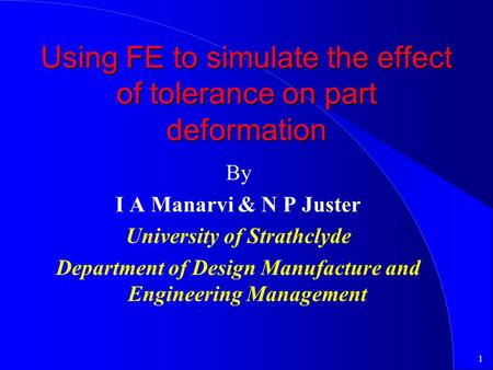 1 Using FE to simulate the effect of tolerance on part deformation By I A Manarvi & N P Juster University of Strathclyde Department of Design Manufacture.