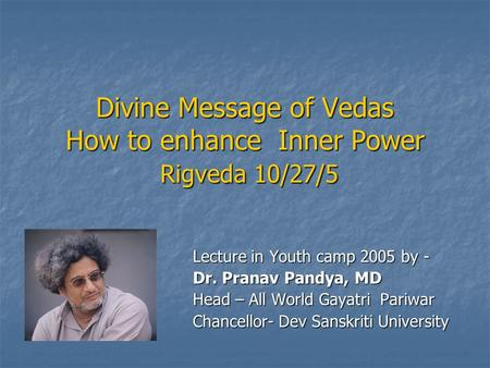 Divine Message of Vedas How to enhance Inner Power Rigveda 10/27/5 Lecture in Youth camp 2005 by - Dr. Pranav Pandya, MD Head – All World Gayatri Pariwar.