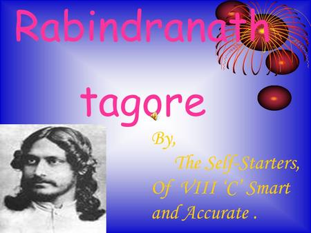 Rabindranath tagore By, The Self-Starters, Of VIII 'C' Smart and Accurate.