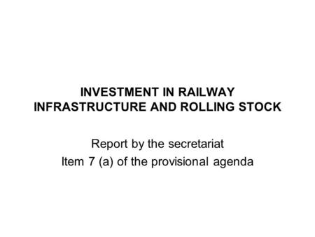 INVESTMENT IN RAILWAY INFRASTRUCTURE AND ROLLING STOCK Report by the secretariat Item 7 (a) of the provisional agenda.