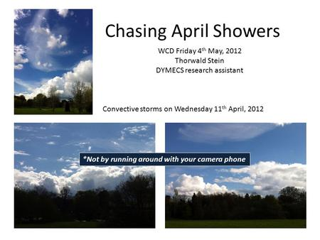 Chasing April Showers Convective storms on Wednesday 11 th April, 2012 WCD Friday 4 th May, 2012 Thorwald Stein DYMECS research assistant *Not by running.