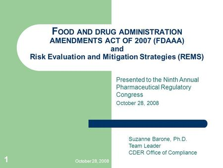 October 28, 2008 1 F OOD AND DRUG ADMINISTRATION AMENDMENTS ACT OF 2007 (FDAAA) and Risk Evaluation and Mitigation Strategies (REMS) Presented to the Ninth.