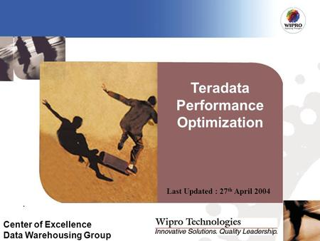 Last Updated : 27 th April 2004 Center of Excellence Data Warehousing Group Teradata Performance Optimization.