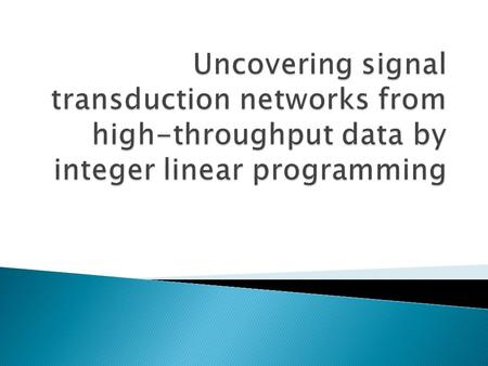  Signal Transduction transmits signals from outside to the inside of the cell  Integer Linear Programming model is used to unravel STN.