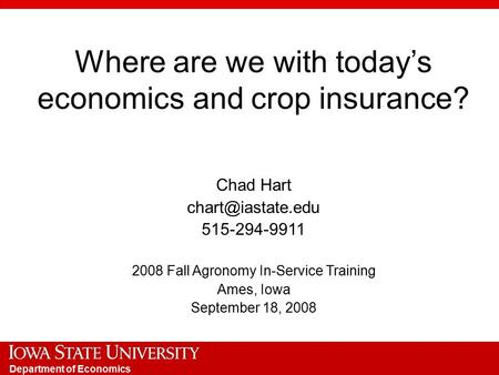 Department of Economics Where are we with today's economics and crop insurance? Chad Hart 515-294-9911 2008 Fall Agronomy In-Service.