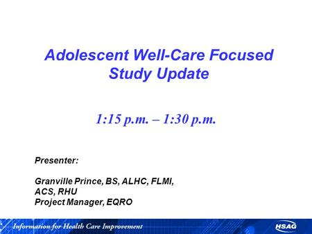 Adolescent Well-Care Focused Study Update 1:15 p.m. – 1:30 p.m. Presenter: Granville Prince, BS, ALHC, FLMI, ACS, RHU Project Manager, EQRO.