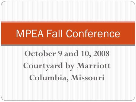 October 9 and 10, 2008 Courtyard by Marriott Columbia, Missouri MPEA Fall Conference.